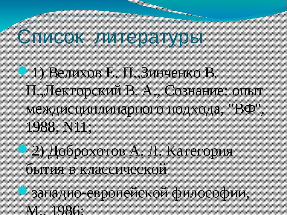 Список литературы 1) Велихов Е. П.,Зинченко В. П.,Лекторский В. А., Сознание:...