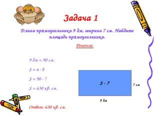 Задача 1 Длина прямоугольника 9 дм, ширина 7 см. Найдите площадь прямоугольни