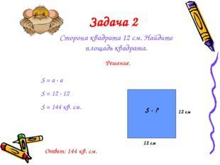 Задача 2 Сторона квадрата 12 см. Найдите площадь квадрата. Решение. S = a · a