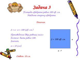 Задача 3 Площадь квадрата равна 100 кв. см. Найдите сторону квадрата. S = 100