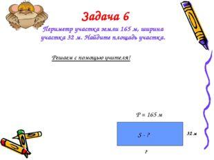 Задача 6 Периметр участка земли 165 м, ширина участка 32 м. Найдите площадь у