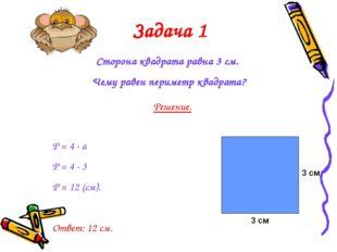 Задача 1 Сторона квадрата равна 3 см. Чему равен периметр квадрата? Решение.
