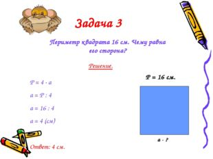Задача 3 Периметр квадрата 16 см. Чему равна его сторона? Решение. Р = 4 · а
