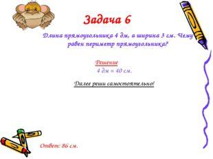 Задача 6 Длина прямоугольника 4 дм, а ширина 3 см. Чему равен периметр прямоу