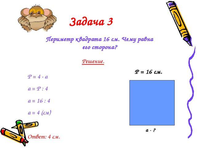 Задача 3 Периметр квадрата 16 см. Чему равна его сторона? Решение. Р = 4 · а...