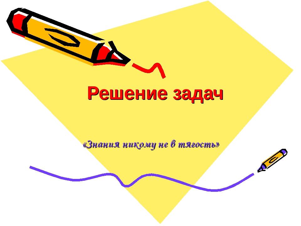 Решение задач «Знания никому не в тягость»