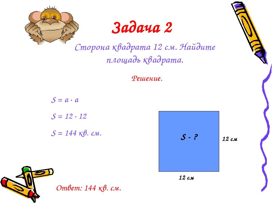 Задача 2 Сторона квадрата 12 см. Найдите площадь квадрата. Решение. S = a · a...