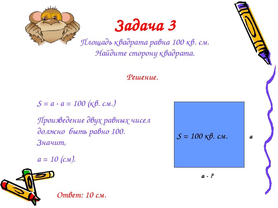 Задача 3 Площадь квадрата равна 100 кв. см. Найдите сторону квадрата. S = 100...