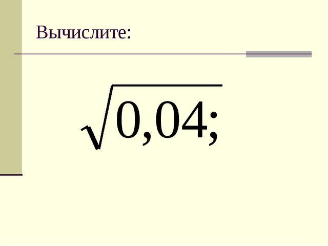 Вычислите: