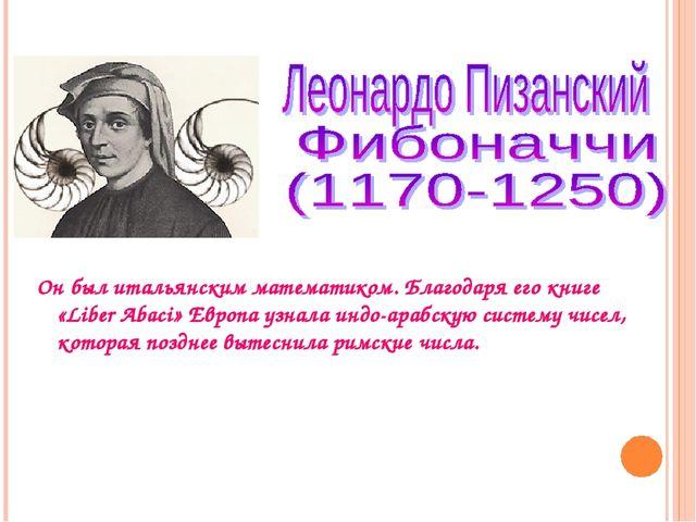 Он был итальянским математиком. Благодаря его книге «Liber Abaci» Европа узна...