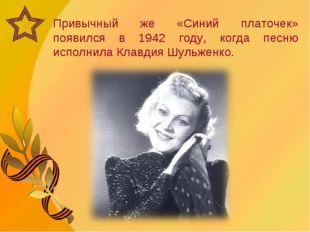 Привычный же «Синий платочек» появился в 1942 году, когда песню исполнила Кла