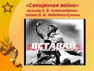 «Священная война» музыка А. В. Александрова, стихи В. И. Лебедева-Кумача.
