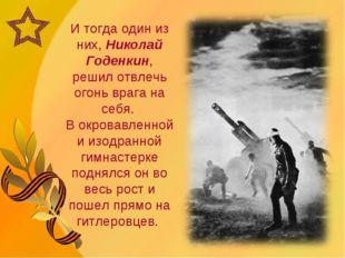 И тогда один из них, Николай Годенкин, решил отвлечь огонь врага на себя. В о