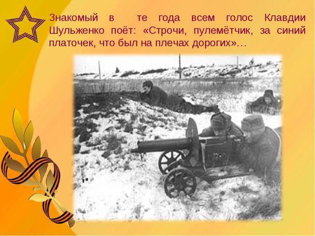 Знакомый в те года всем голос Клавдии Шульженко поёт: «Строчи, пулемётчик, за...