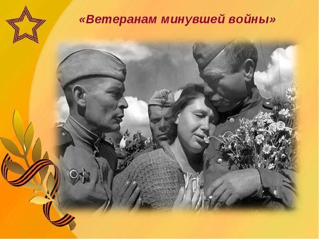 «Ветеранам минувшей войны»