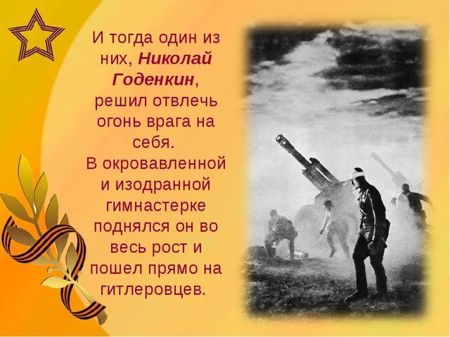 И тогда один из них, Николай Годенкин, решил отвлечь огонь врага на себя. В о...