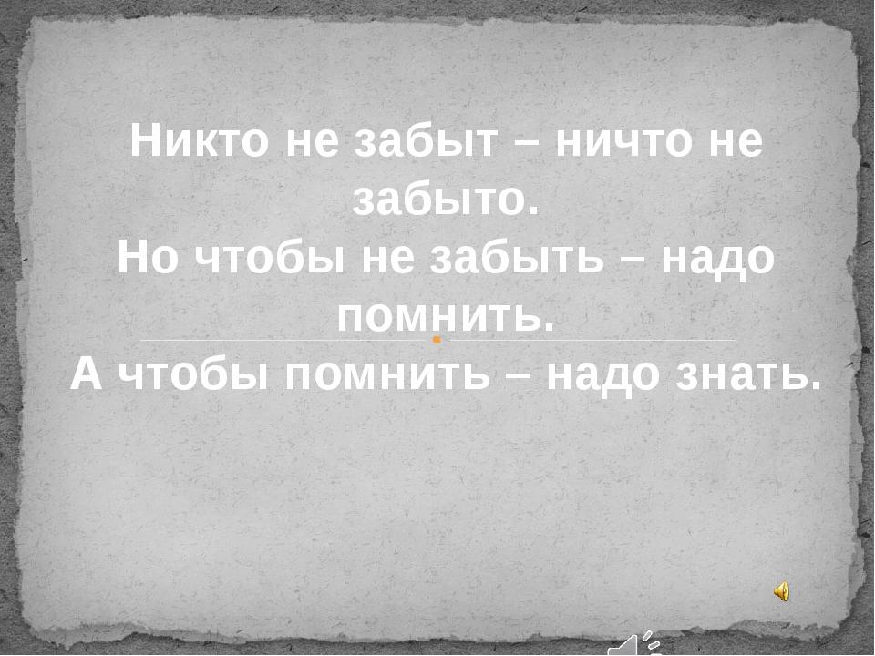 Никто не забыт – ничто не забыто. Но чтобы не забыть – надо помнить. А чтобы...