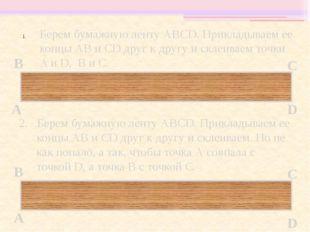 А В С D Берем бумажную ленту АВСD. Прикладываем ее концы АВ и СD друг к друг