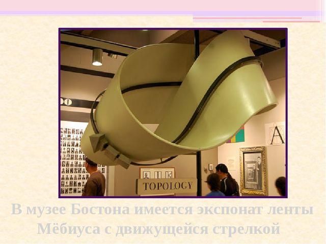 В музее Бостона имеется экспонат ленты Мёбиуса с движущейся стрелкой