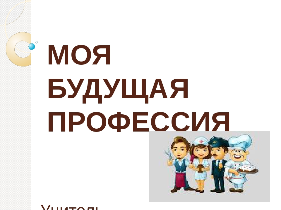 МОЯ БУДУЩАЯ ПРОФЕССИЯ Учитель Соловьева Н.А.