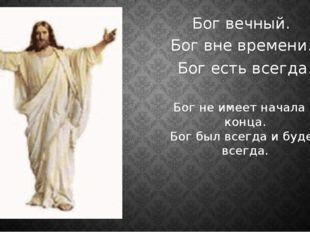 Бог вечный. Бог вне времени. Бог есть всегда. Бог не имеет начала и конца. Бо