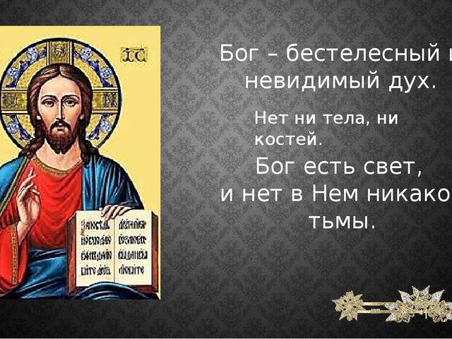 Бог – бестелесный и невидимый дух. Нет ни тела, ни костей. Бог есть свет, и н...