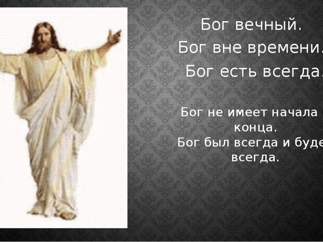 Бог вечный. Бог вне времени. Бог есть всегда. Бог не имеет начала и конца. Бо...