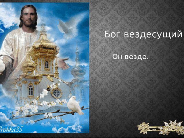 Бог вездесущий. Он везде.