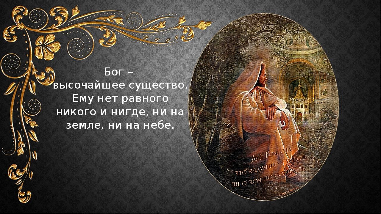 Бог – высочайшее существо. Ему нет равного никого и нигде, ни на земле, ни на...
