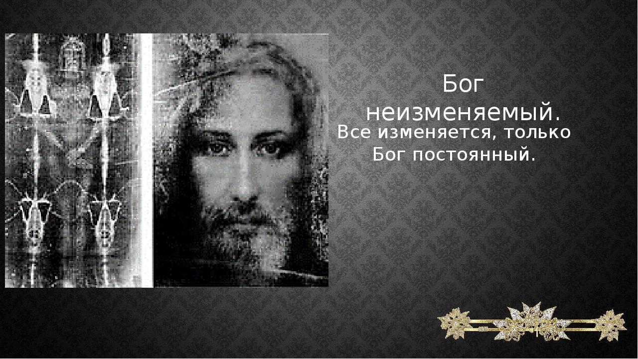 Бог неизменяемый. Все изменяется, только Бог постоянный.