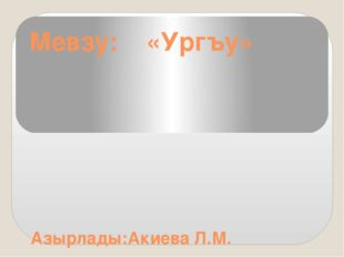 Мевзу: «Ургъу» Азырлады:Акиева Л.М.