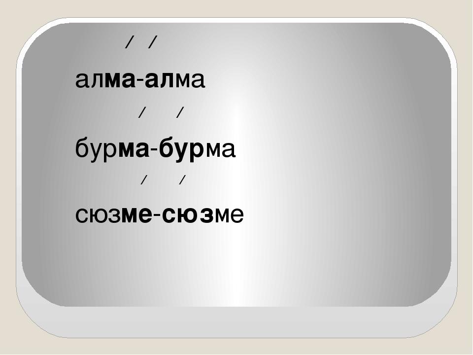 ∕ ∕ алма-алма ∕ ∕ бурма-бурма ∕ ∕ сюзме-сюзме