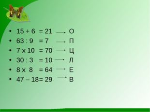 15 + 6= 21 О 63 : 9= 7П 7 х 10 = 70Ц 30 : 3= 10Л 8 х 8 = 64Е 4