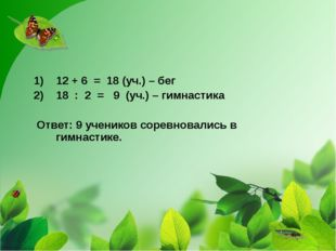 12 + 6 = 18 (уч.) – бег 18 : 2 = 9 (уч.) – гимнастика Ответ: 9 учеников сорев