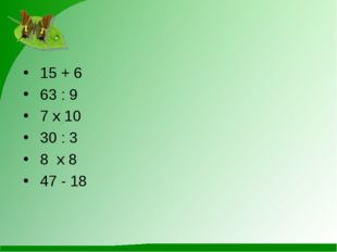 15 + 6 63 : 9 7 х 10 30 : 3 8 х 8 47 - 18