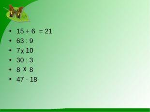 15 + 6= 21 63 : 9 7 10 30 : 3 8 8 47 - 18 χ χ