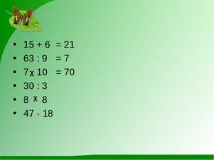 15 + 6= 21 63 : 9= 7 7 10 = 70 30 : 3 8 8 47 - 18 χ χ