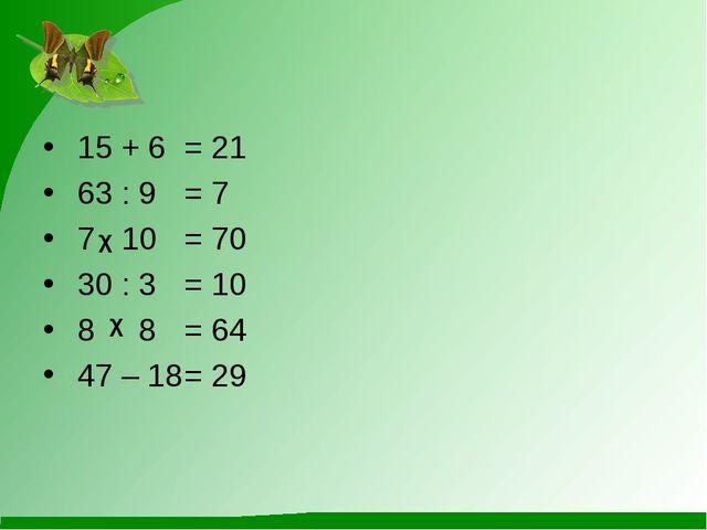 15 + 6= 21 63 : 9= 7 7 10 = 70 30 : 3= 10 8 8 = 64 47 – 18= 29 χ χ