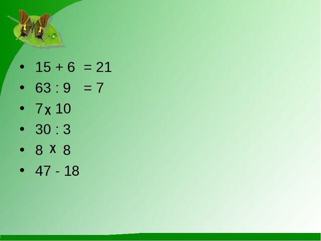 15 + 6= 21 63 : 9= 7 7 10 30 : 3 8 8 47 - 18 χ χ