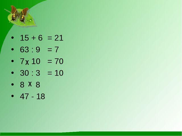 15 + 6= 21 63 : 9= 7 7 10 = 70 30 : 3= 10 8 8 47 - 18 χ χ