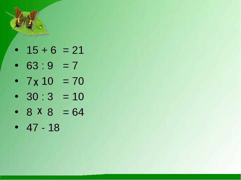 15 + 6= 21 63 : 9= 7 7 10 = 70 30 : 3= 10 8 8 = 64 47 - 18 χ χ
