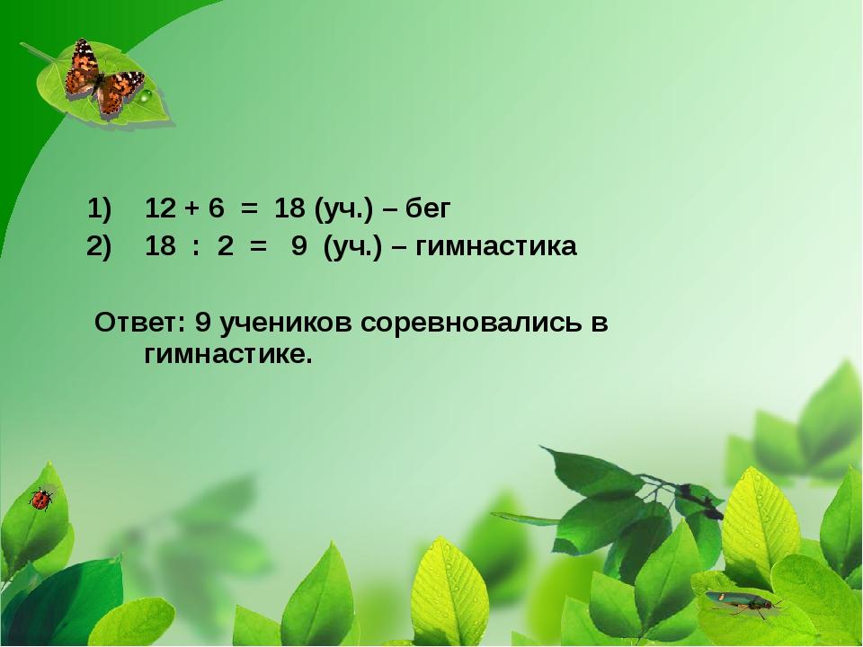 12 + 6 = 18 (уч.) – бег 18 : 2 = 9 (уч.) – гимнастика Ответ: 9 учеников сорев...
