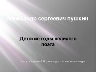 Александр сергеевич пушкин Детские годы великого поэта Автор: Митрошина Е.В.,