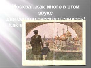Москва…как много в этом звуке для сердца русского слилось! Как много в нём от