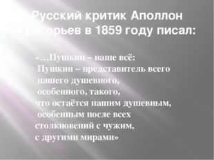 Русский критик Аполлон Григорьев в 1859 году писал: «…Пушкин – наше всё: Пушк