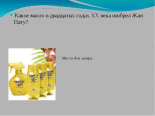 Какое масло в двадцатых годах XX века изобрел Жан Пату? Масло для загара.