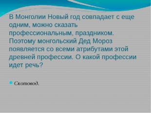В Монголии Новый год совпадает с еще одним, можно сказать профессиональным, п
