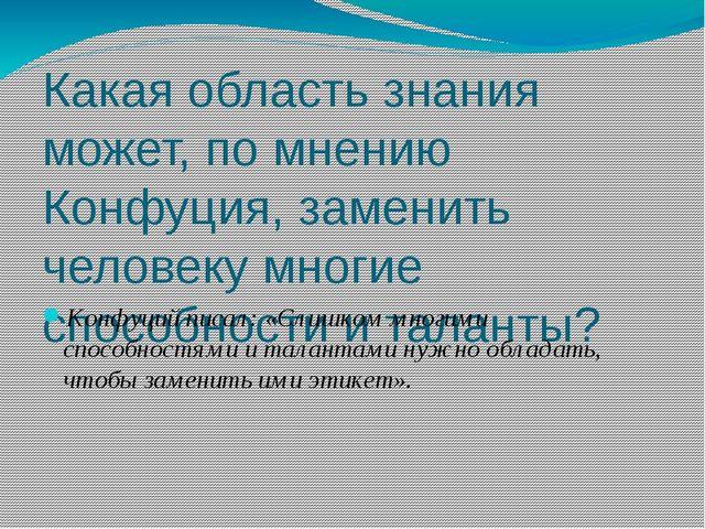 Какая область знания может, по мнению Конфуция, заменить человеку многие спос...