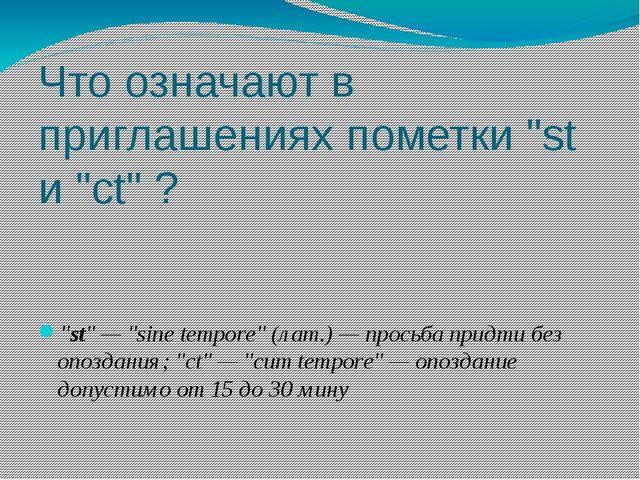 """Что означают в приглашениях пометки """"st и """"ct"""" ? """"st"""" — """"sine tempore"""" (лат.)..."""