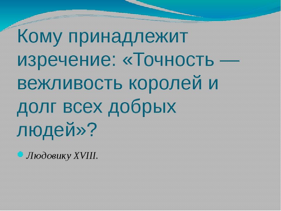 Кому принадлежит изречение: «Точность — вежливость королей и долг всех добрых...